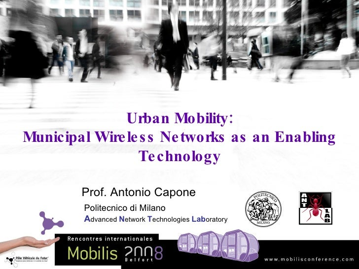 Urban Mobility: Municipal Wireless Networks as an Enabling Technology Prof. Antonio Capone Politecnico di Milano A dvanced...