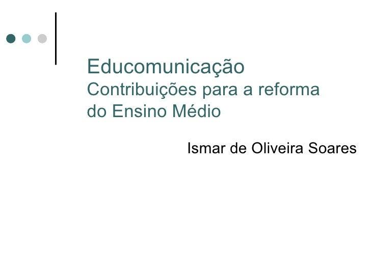 Educomunicação Contribuições para a reforma do Ensino Médio Ismar de Oliveira Soares