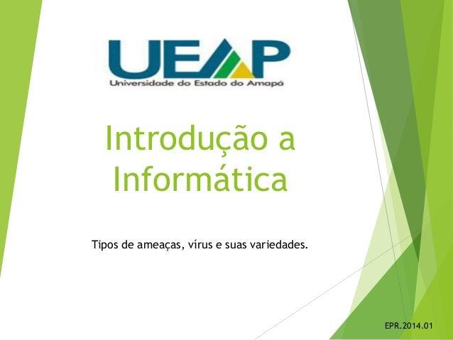 Introdução a Informática Tipos de ameaças, vírus e suas variedades. EPR.2014.01