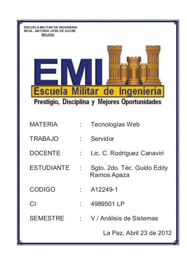 ESCUELA MILITAR DE INGENIERIAMCAL. ANTONIO JOSE DE SUCREBOLIVIAMATERIA : Tecnologías WebTRABAJO : ServidorDOCENTE : Lic. C...