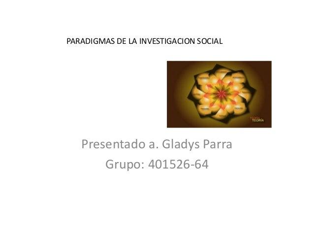 PARADIGMAS DE LA INVESTIGACION SOCIALPresentado a. Gladys ParraGrupo: 401526-64