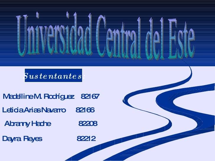 Universidad Central del Este Madelline M. Rodríguez  82167 Leticia Arias Navarro  82166 Abranny Hache  82208 Sustentantes:...