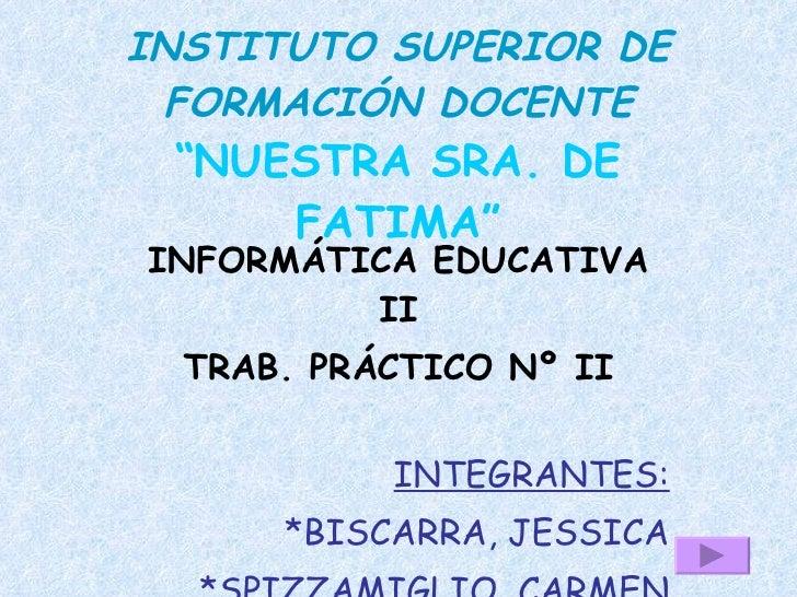 """INSTITUTO SUPERIOR DE  FORMACIÓN DOCENTE  """"NUESTRA SRA. DE      FATIMA"""" INFORMÁTICA EDUCATIVA          II   TRAB. PRÁCTICO..."""