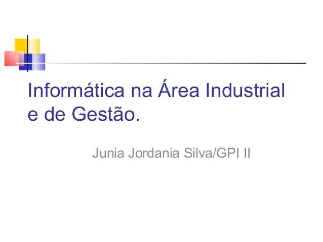 Informática na Área Industrial e de Gestão. Junia Jordania Silva/GPI II