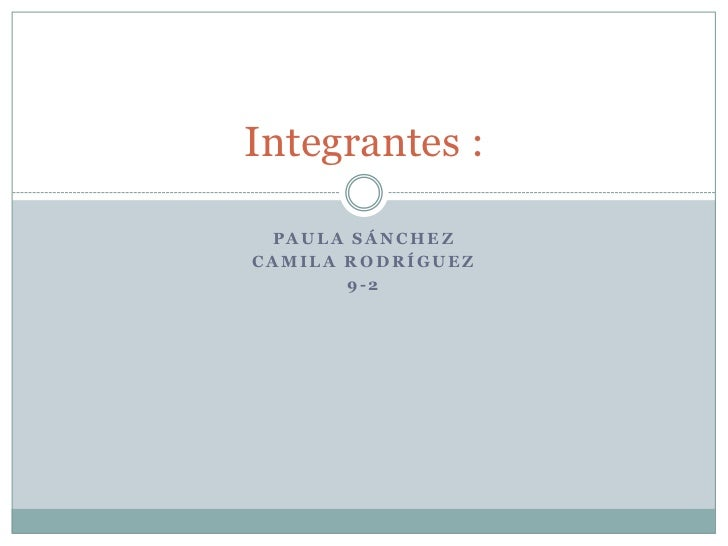 Paula Sánchez <br />Camila rodríguez<br />9-2<br />Integrantes :<br />