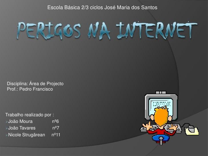 Escola Básica 2/3 ciclos José Maria dos Santos<br />Perigos na Internet<br />Disciplina: Área de Projecto<br />Prof.: Pedr...