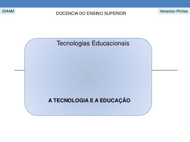 A TECNOLOGIA E A EDUCAÇÃO Venancio Printes DOCENCIA DO ENSINO SUPERIOR Tecnologias Educacionais IDAAM