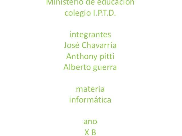 Ministerio de educación colegio I.P.T.D. integrantes José Chavarría Anthony pitti Alberto guerra materia informática ano X...