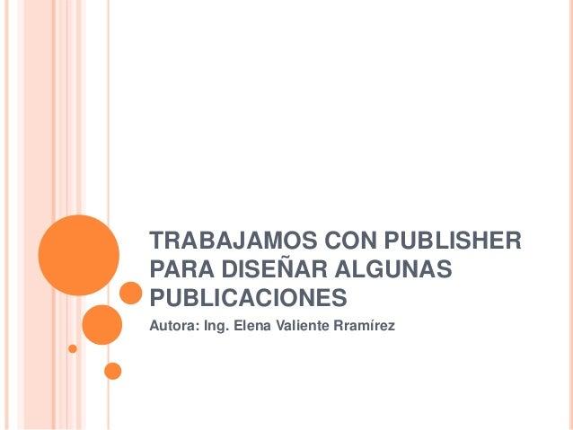 TRABAJAMOS CON PUBLISHER PARA DISEÑAR ALGUNAS PUBLICACIONES Autora: Ing. Elena Valiente Rramírez