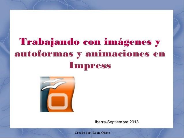 Creado por: Lucía Oñate Trabajando con imágenes y autoformas y animaciones en Impress Ibarra-Septiembre 2013