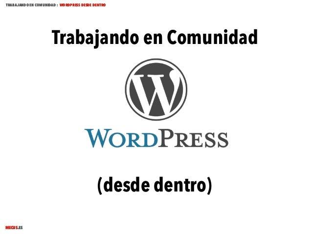 TRABAJANDO EN COMUNIDAD : WORDPRESS DESDE DENTRO  Trabajando en Comunidad  (desde dentro) MECUS.ES