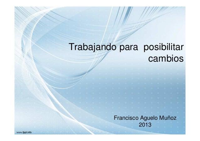 Trabajando para posibilitar cambios  Francisco Aguelo Muñoz 2013