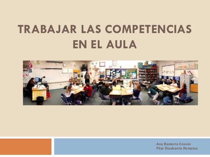 TRABAJAR LAS COMPETENCIAS EN EL AULA Ana Basterra Cossío Pilar Etxebarria Rotaetxe