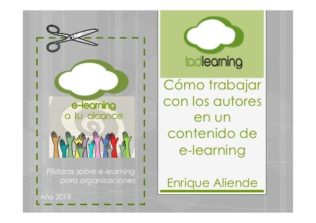 Cómo trabajarcon los autoresen uncontenido dee-learningEnrique AliendePíldoras sobre e-learningpara organizacionesAño 2013...