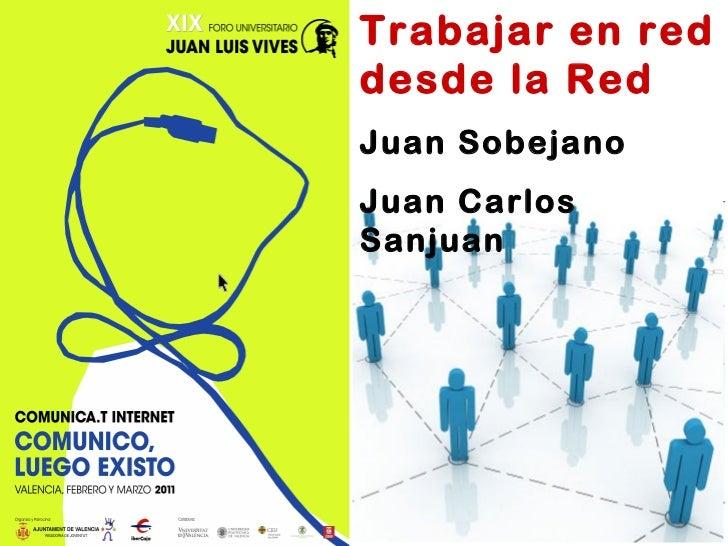 Trabajar en red desde la Red Juan Sobejano Juan Carlos Sanjuan