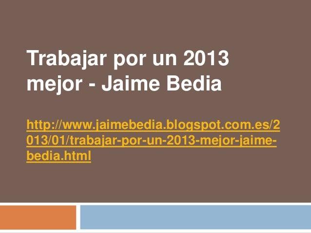 Trabajar por un 2013mejor - Jaime Bediahttp://www.jaimebedia.blogspot.com.es/2013/01/trabajar-por-un-2013-mejor-jaime-bedi...