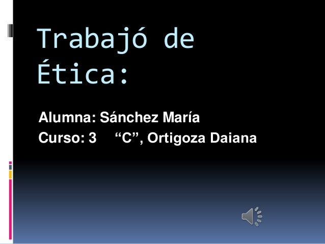 """Trabajó de Ética: Alumna: Sánchez María Curso: 3 """"C"""", Ortigoza Daiana"""