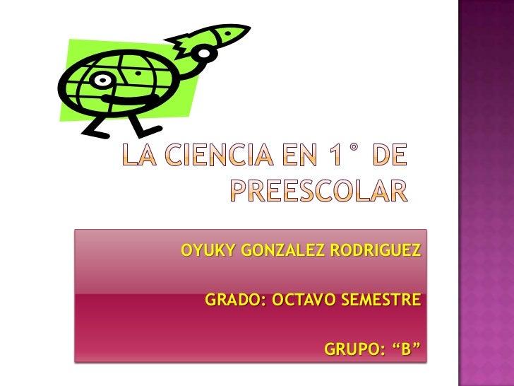 """LA CIENCIA EN 1° DE PREESCOLAR<br />OYUKY GONZALEZ RODRIGUEZ<br />GRADO: OCTAVO SEMESTRE<br />GRUPO: """"B""""<br />"""