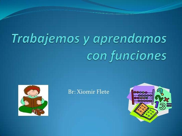 Trabajemos y aprendamos con funciones<br />Br: Xiomir Flete <br />