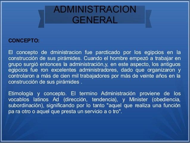 ADMINISTRACION GENERAL CONCEPTO: El concepto de dministracion fue parcticado por los egipcios en la construcción de sus pi...