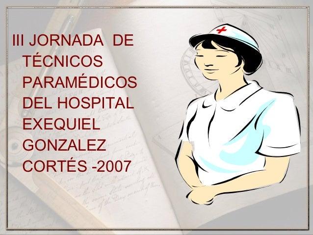 III JORNADA DE TÉCNICOS PARAMÉDICOS DEL HOSPITAL EXEQUIEL GONZALEZ CORTÉS -2007