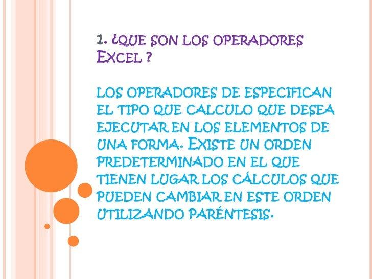 1. ¿que son los operadores Excel ?los operadores de especifican el tipo que calculo que desea ejecutar en los elementos de...