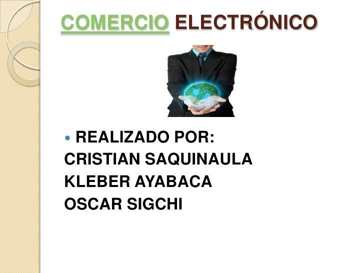 COMERCIO ELECTRÓNICO<br />REALIZADO POR:<br />CRISTIAN SAQUINAULA<br />KLEBER AYABACA<br />OSCAR SIGCHI<br />