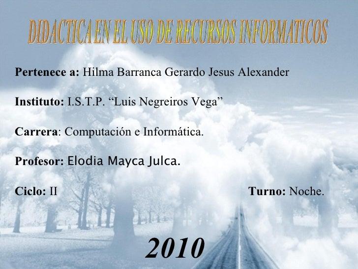 "Pertenece a:  Hilma Barranca Gerardo Jesus Alexander Instituto:  I.S.T.P. ""Luis Negreiros Vega"" Carrera : Computación e In..."