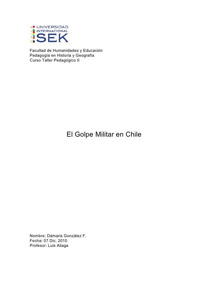 Facultad de Humanidades y EducaciónPedagogía en Historia y GeografíaCurso Taller Pedagógico II                 El Golpe Mi...