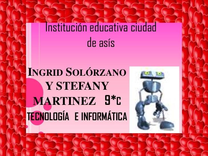 Institución educativa ciudad        de asís <br />Ingrid Solórzano Y STEFANY MARTINEZ9*c tecnología  e informática   <br />