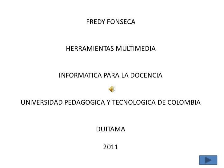 FREDY FONSECA<br />HERRAMIENTAS MULTIMEDIA<br />INFORMATICA PARA LA DOCENCIA<br />UNIVERSIDAD PEDAGOGICA Y TECNOLOGICA DE ...