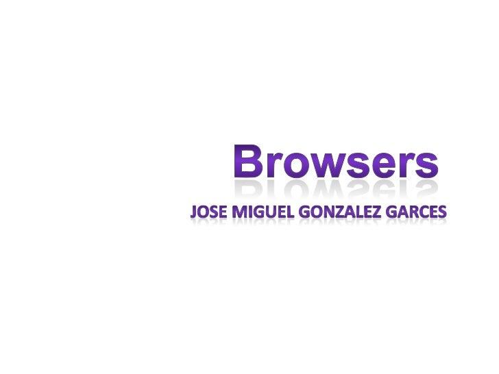 Browsers<br />jose miguel gonzalezgarces<br />