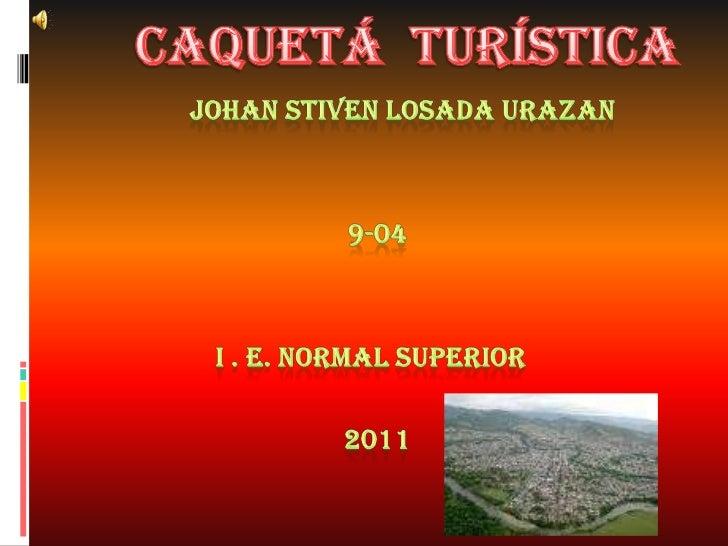 Caquetá  turística<br />            Johan stiven losada urazan<br />     9-04<br />   I . E. normal superior<br />  ...