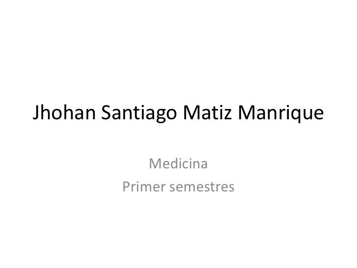Jhohan Santiago Matiz Manrique<br />Medicina<br />Primer semestres<br />