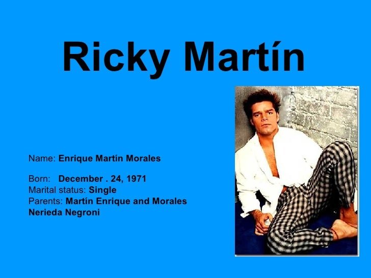 Ricky Martín Name:  Enrique Martín Morales Born:  December .   24, 1971  Marital status:  Single  Parents:  Martín Enrique...