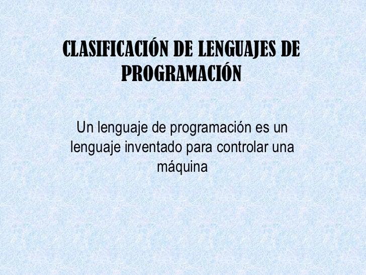 CLASIFICACIÓN DE LENGUAJES DE        PROGRAMACIÓN Un lenguaje de programación es unlenguaje inventado para controlar una  ...