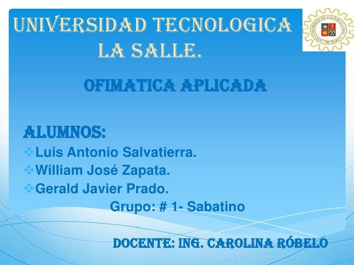 UNIVERSIDAD TECNOLOGICA       LA SALLE.        OFIMATICA APLICADAALUMNOS:Luis Antonio Salvatierra.William José Zapata.G...