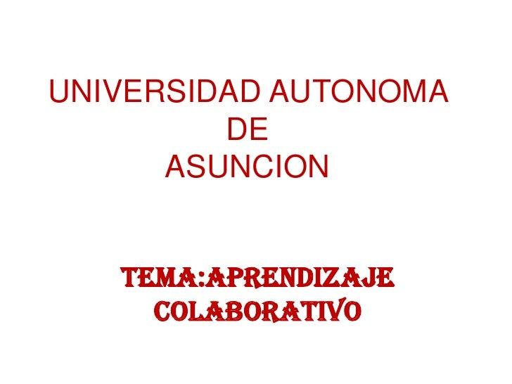 UNIVERSIDAD AUTONOMA         DE      ASUNCION   TEMA:APRENDIZAJE     COLABORATIVO