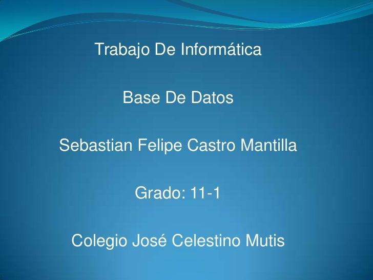 Trabajo De Informática        Base De DatosSebastian Felipe Castro Mantilla          Grado: 11-1 Colegio José Celestino Mu...