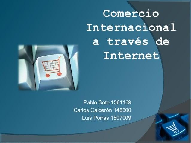 Comercio    Internacional     a través de       Internet    Pablo Soto 1561109Carlos Calderón 148500   Luis Porras 1507009