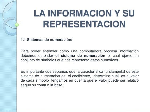 LA INFORMACION Y SU         REPRESENTACION1.1 Sistemas de numeración:Para poder entender como una computadora procesa info...