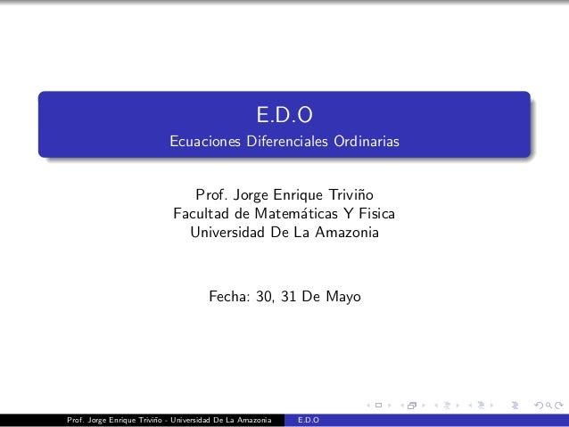 E.D.OEcuaciones Diferenciales OrdinariasProf. Jorge Enrique Trivi˜noFacultad de Matem´aticas Y FisicaUniversidad De La Ama...
