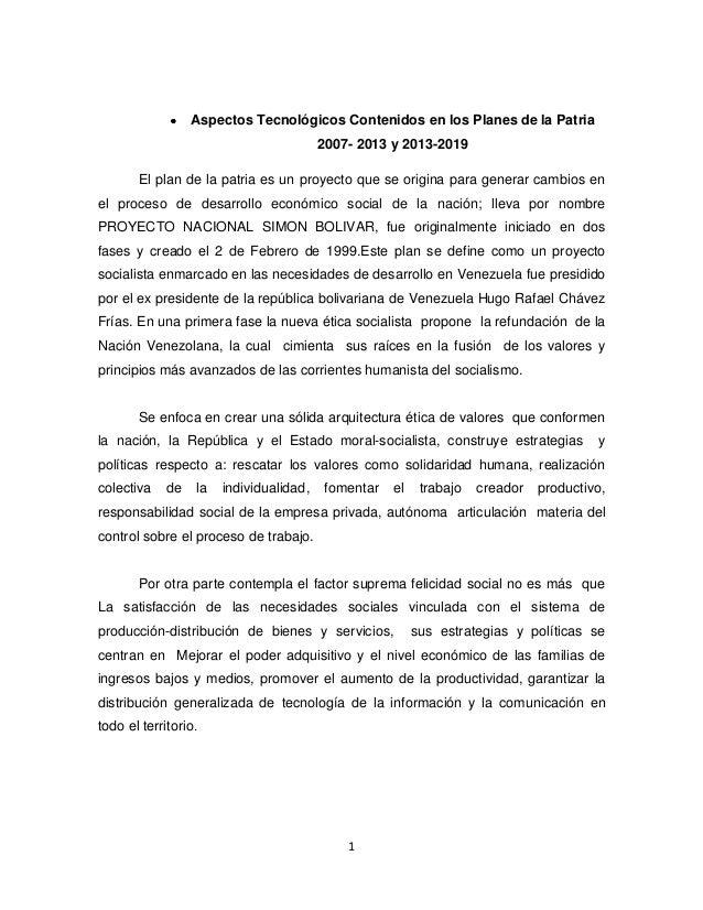 1 Aspectos Tecnológicos Contenidos en los Planes de la Patria 2007- 2013 y 2013-2019 El plan de la patria es un proyecto q...