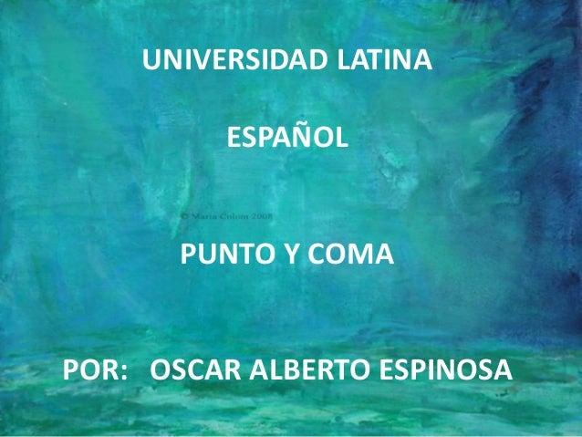 UNIVERSIDAD LATINA ESPAÑOL PUNTO Y COMA POR: OSCAR ALBERTO ESPINOSA