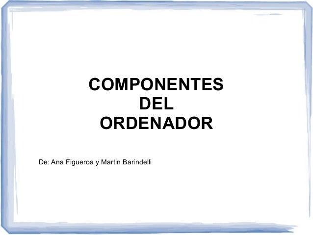 COMPONENTES  DEL  ORDENADOR  De: Ana Figueroa y Martin Barindelli