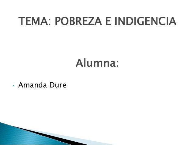 TEMA: POBREZA E INDIGENCIA Alumna: • Amanda Dure