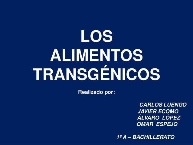 LOS ALIMENTOS TRANSGÉNICOS Realizado por: CARLOS LUENGO JAVIER ECOMO ÁLVARO LÓPEZ OMAR ESPEJO 1º A – BACHILLERATO