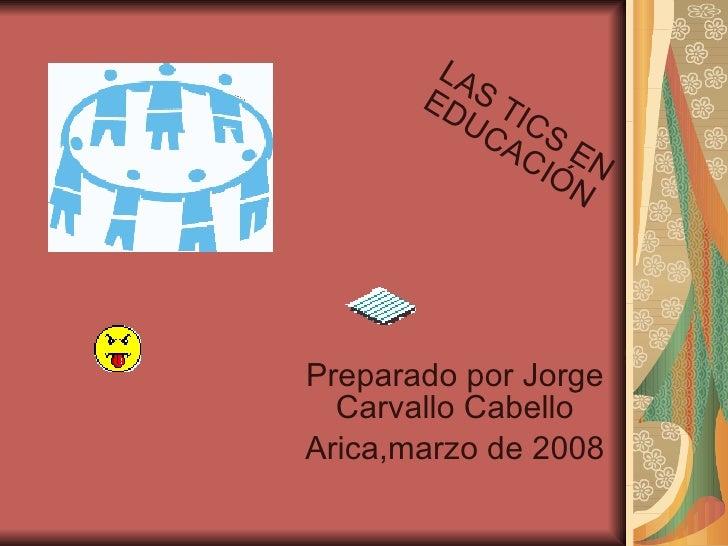 Preparado por Jorge Carvallo Cabello Arica,marzo de 2008 LAS TICS EN EDUCACIÓN