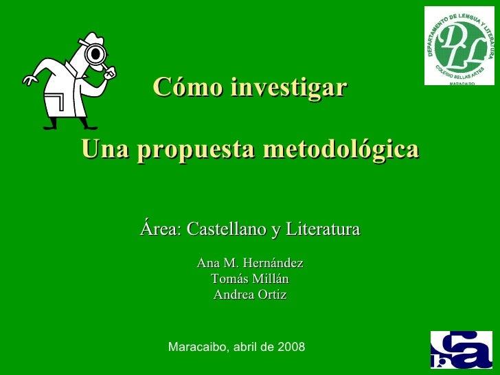 Cómo investigar Una propuesta metodológica Área: Castellano y Literatura Ana M. Hernández Tomás Millán Andrea Ortiz Maraca...