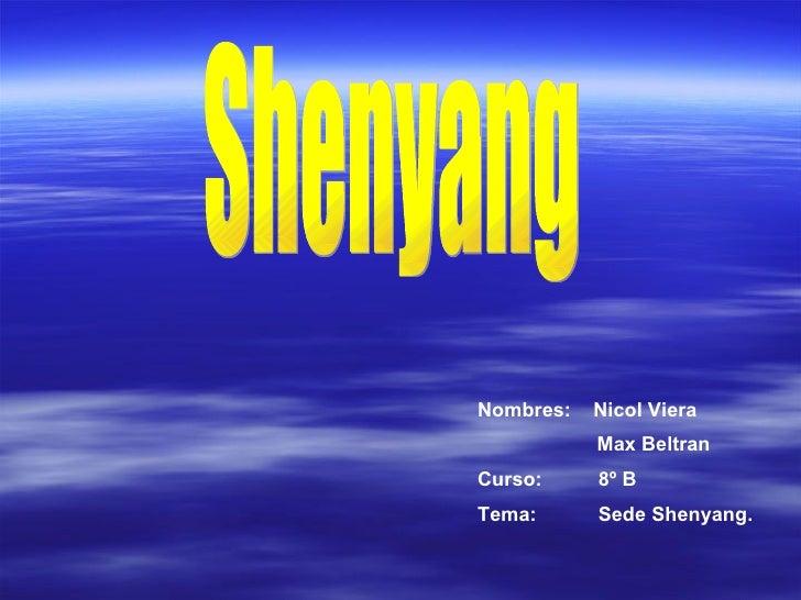 Shenyang Nombres:  Nicol Viera   Max Beltran Curso:  8º B Tema:  Sede Shenyang.